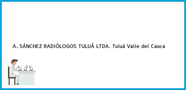 Teléfono, Dirección y otros datos de contacto para A. SÁNCHEZ RADIÓLOGOS TULUÁ LTDA., Tuluá, Valle del Cauca, Colombia