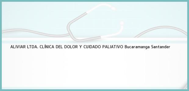 Teléfono, Dirección y otros datos de contacto para ALIVIAR LTDA. CLÍNICA DEL DOLOR Y CUIDADO PALIATIVO, Bucaramanga, Santander, Colombia