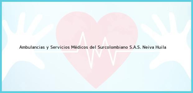 Teléfono, Dirección y otros datos de contacto para Ambulancias y Servicios Médicos del Surcolombiano S.A.S., Neiva, Huila, Colombia