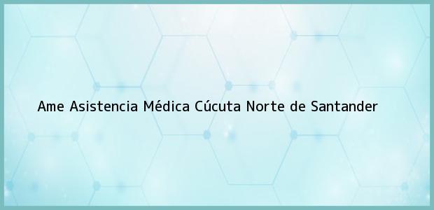 Teléfono, Dirección y otros datos de contacto para Ame Asistencia Médica, Cúcuta, Norte de Santander, Colombia