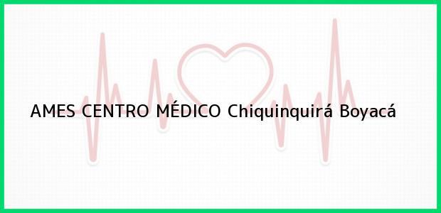Teléfono, Dirección y otros datos de contacto para AMES CENTRO MÉDICO, Chiquinquirá, Boyacá, Colombia
