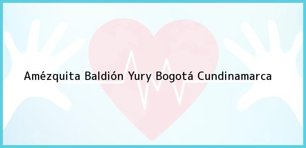 Teléfono, Dirección y otros datos de contacto para Amézquita Baldión Yury, Bogotá, Cundinamarca, Colombia