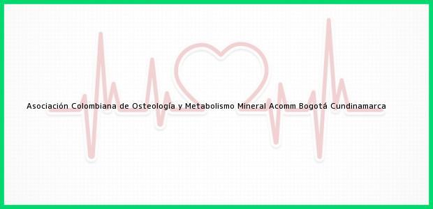 Teléfono, Dirección y otros datos de contacto para Asociación Colombiana de Osteología y Metabolismo Mineral Acomm, Bogotá, Cundinamarca, Colombia