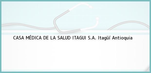 Teléfono, Dirección y otros datos de contacto para CASA MÉDICA DE LA SALUD ITAGUI S.A., Itagüí, Antioquia, Colombia