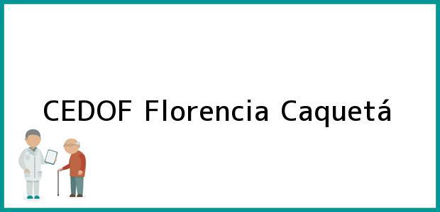 Teléfono, Dirección y otros datos de contacto para CEDOF, Florencia, Caquetá, Colombia
