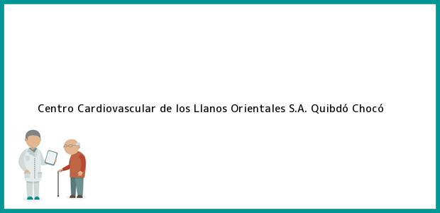 Teléfono, Dirección y otros datos de contacto para Centro Cardiovascular de los Llanos Orientales S.A., Quibdó, Chocó, Colombia