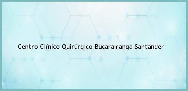 Teléfono, Dirección y otros datos de contacto para Centro Clínico Quirúrgico, Bucaramanga, Santander, Colombia