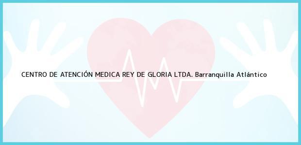 Teléfono, Dirección y otros datos de contacto para CENTRO DE ATENCIÓN MEDICA REY DE GLORIA LTDA., Barranquilla, Atlántico, Colombia