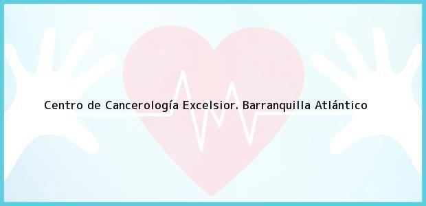 Teléfono, Dirección y otros datos de contacto para Centro de Cancerología Excelsior., Barranquilla, Atlántico, Colombia