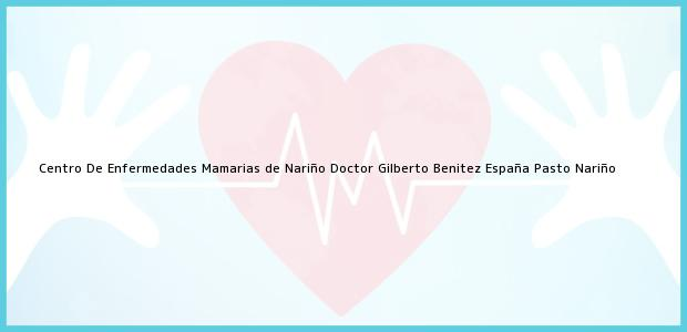 Teléfono, Dirección y otros datos de contacto para Centro De Enfermedades Mamarias de Nariño Doctor Gilberto Benitez España, Pasto, Nariño, Colombia