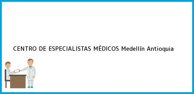 Teléfono, Dirección y otros datos de contacto para CENTRO DE ESPECIALISTAS MÉDICOS, Medellín, Antioquia, Colombia
