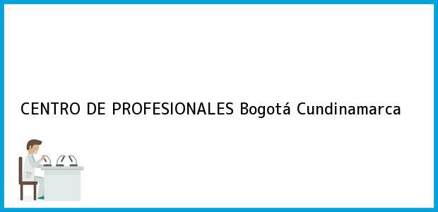 Teléfono, Dirección y otros datos de contacto para CENTRO DE PROFESIONALES, Bogotá, Cundinamarca, Colombia