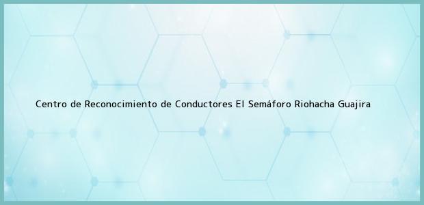 Teléfono, Dirección y otros datos de contacto para Centro de Reconocimiento de Conductores El Semáforo, Riohacha, Guajira, Colombia
