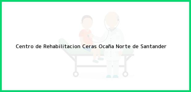 Teléfono, Dirección y otros datos de contacto para Centro de Rehabilitacion Ceras, Ocaña, Norte de Santander, Colombia