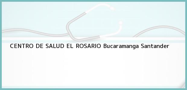 Teléfono, Dirección y otros datos de contacto para CENTRO DE SALUD EL ROSARIO, Bucaramanga, Santander, Colombia