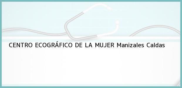 Teléfono, Dirección y otros datos de contacto para CENTRO ECOGRÁFICO DE LA MUJER, Manizales, Caldas, Colombia