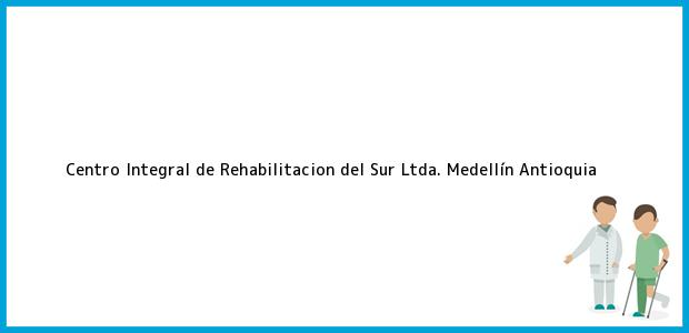 Teléfono, Dirección y otros datos de contacto para Centro Integral de Rehabilitacion del Sur Ltda., Medellín, Antioquia, Colombia