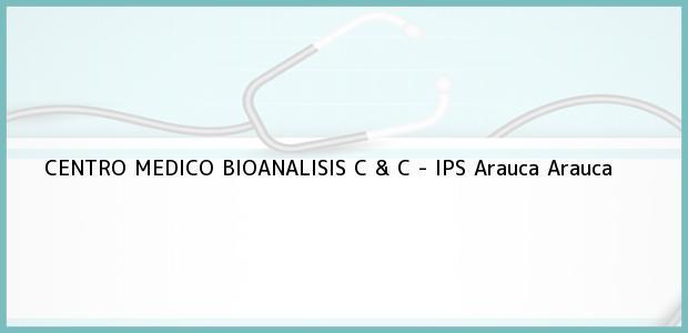 Teléfono, Dirección y otros datos de contacto para CENTRO MEDICO BIOANALISIS C & C - IPS, Arauca, Arauca, Colombia