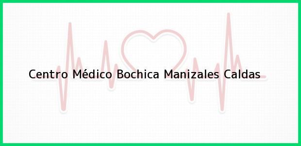 Teléfono, Dirección y otros datos de contacto para Centro Médico Bochica, Manizales, Caldas, Colombia