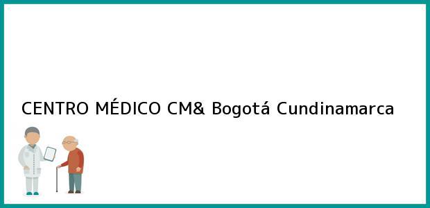 Teléfono, Dirección y otros datos de contacto para CENTRO MÉDICO CM&, Bogotá, Cundinamarca, Colombia