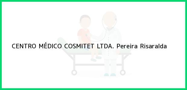 Teléfono, Dirección y otros datos de contacto para CENTRO MÉDICO COSMITET LTDA., Pereira, Risaralda, Colombia