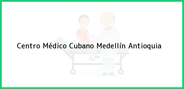 Teléfono, Dirección y otros datos de contacto para Centro Médico Cubano, Medellín, Antioquia, Colombia