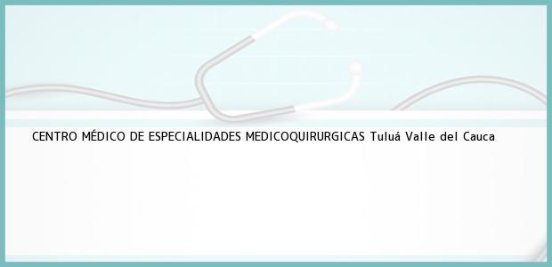 Teléfono, Dirección y otros datos de contacto para CENTRO MÉDICO DE ESPECIALIDADES MEDICOQUIRURGICAS, Tuluá, Valle del Cauca, Colombia
