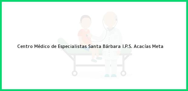 Teléfono, Dirección y otros datos de contacto para Centro Médico de Especialistas Santa Bárbara I.P.S., Acacías, Meta, Colombia