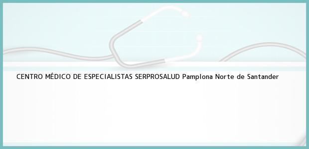Teléfono, Dirección y otros datos de contacto para CENTRO MÉDICO DE ESPECIALISTAS SERPROSALUD, Pamplona, Norte de Santander, Colombia