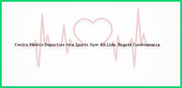 Teléfono, Dirección y otros datos de contacto para Centro Médico Deportivo Inca Sports Gym 49 Ltda., Bogotá, Cundinamarca, Colombia