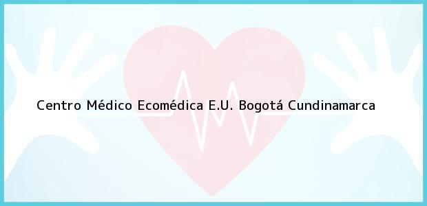 Teléfono, Dirección y otros datos de contacto para Centro Médico Ecomédica E.U., Bogotá, Cundinamarca, Colombia