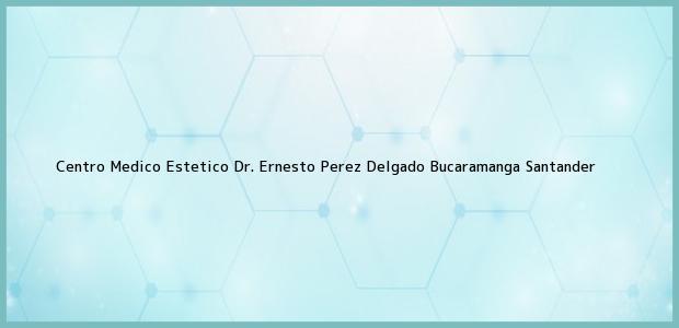 Teléfono, Dirección y otros datos de contacto para Centro Medico Estetico Dr. Ernesto Perez Delgado, Bucaramanga, Santander, Colombia