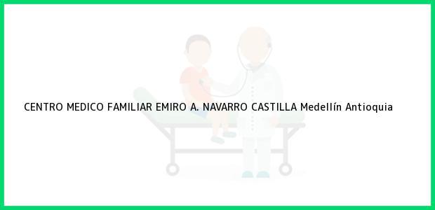 Teléfono, Dirección y otros datos de contacto para CENTRO MEDICO FAMILIAR EMIRO A. NAVARRO CASTILLA, Medellín, Antioquia, Colombia