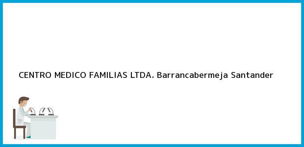 Teléfono, Dirección y otros datos de contacto para CENTRO MEDICO FAMILIAS LTDA., Barrancabermeja, Santander, Colombia
