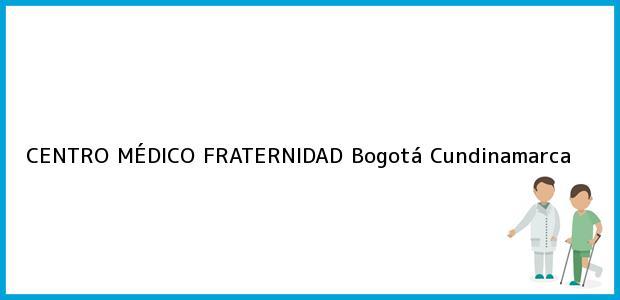 Teléfono, Dirección y otros datos de contacto para CENTRO MÉDICO FRATERNIDAD, Bogotá, Cundinamarca, Colombia