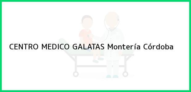 Teléfono, Dirección y otros datos de contacto para CENTRO MEDICO GALATAS, Montería, Córdoba, Colombia