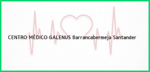 Teléfono, Dirección y otros datos de contacto para CENTRO MÉDICO GALENUS, Barrancabermeja, Santander, Colombia