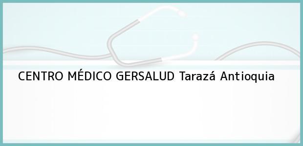 Teléfono, Dirección y otros datos de contacto para CENTRO MÉDICO GERSALUD, Tarazá, Antioquia, Colombia