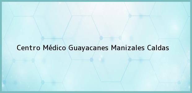 Teléfono, Dirección y otros datos de contacto para centro Médico Guayacanes, Manizales, Caldas, Colombia