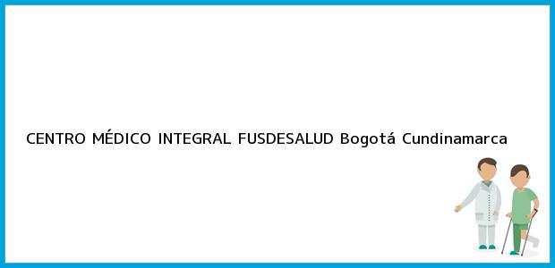 Teléfono, Dirección y otros datos de contacto para CENTRO MÉDICO INTEGRAL FUSDESALUD, Bogotá, Cundinamarca, Colombia