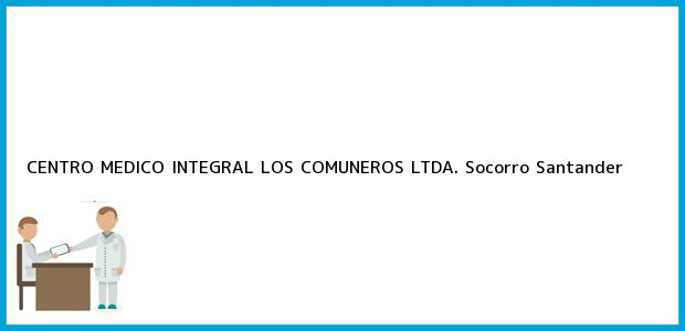 Teléfono, Dirección y otros datos de contacto para CENTRO MEDICO INTEGRAL LOS COMUNEROS LTDA., Socorro, Santander, Colombia