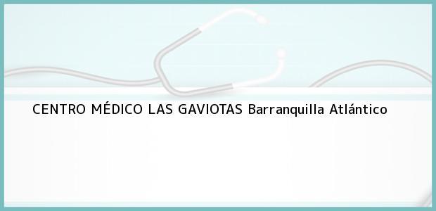 Teléfono, Dirección y otros datos de contacto para CENTRO MÉDICO LAS GAVIOTAS, Barranquilla, Atlántico, Colombia