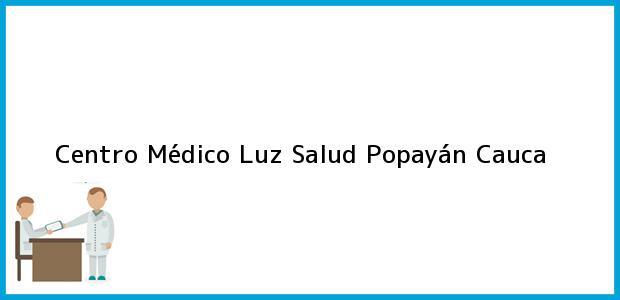 Teléfono, Dirección y otros datos de contacto para Centro Médico Luz Salud, Popayán, Cauca, Colombia