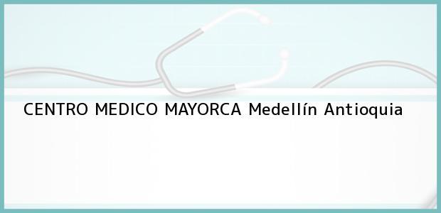 Teléfono, Dirección y otros datos de contacto para CENTRO MEDICO MAYORCA, Medellín, Antioquia, Colombia