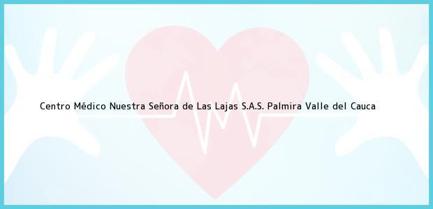 Teléfono, Dirección y otros datos de contacto para Centro Médico Nuestra Señora de Las Lajas S.A.S., Palmira, Valle del Cauca, Colombia