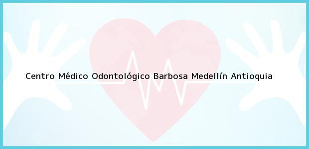 Teléfono, Dirección y otros datos de contacto para Centro Médico Odontológico Barbosa, Medellín, Antioquia, Colombia