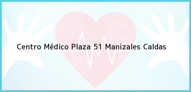 Teléfono, Dirección y otros datos de contacto para Centro Médico Plaza 51, Manizales, Caldas, Colombia