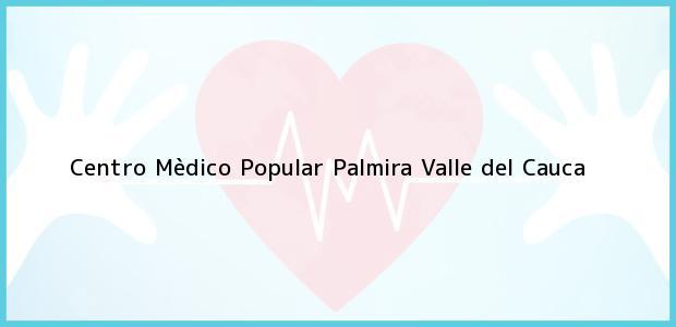 Teléfono, Dirección y otros datos de contacto para Centro Mèdico Popular, Palmira, Valle del Cauca, Colombia