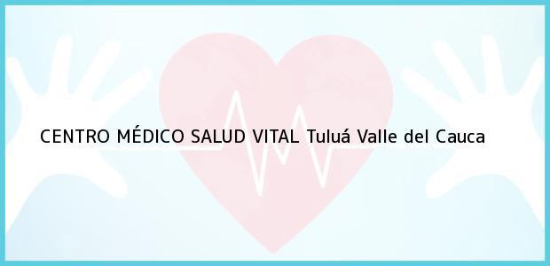 Teléfono, Dirección y otros datos de contacto para CENTRO MÉDICO SALUD VITAL, Tuluá, Valle del Cauca, Colombia