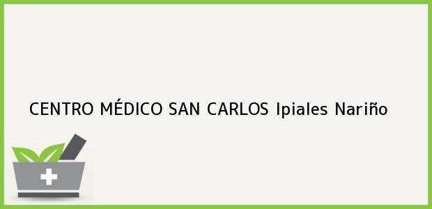 Teléfono, Dirección y otros datos de contacto para CENTRO MÉDICO SAN CARLOS, Ipiales, Nariño, Colombia